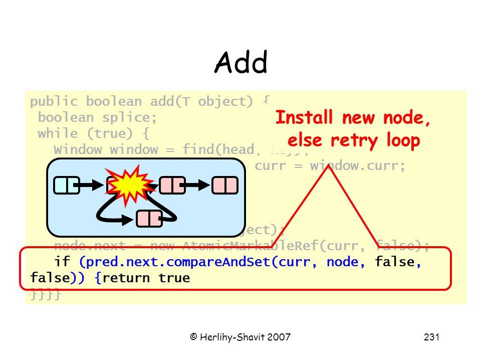 © Herlihy-Shavit 2007231 Add public boolean add(T object) { boolean splice; while (true) { Window window = find(head, key); Node pred = window.pred, curr = window.curr; if (curr.key == key) { return false; } else { Node node = new Node(object); node.next = new AtomicMarkableRef(curr, false); if (pred.next.compareAndSet(curr, node, false, false)) {return true }}}} Install new node, else retry loop
