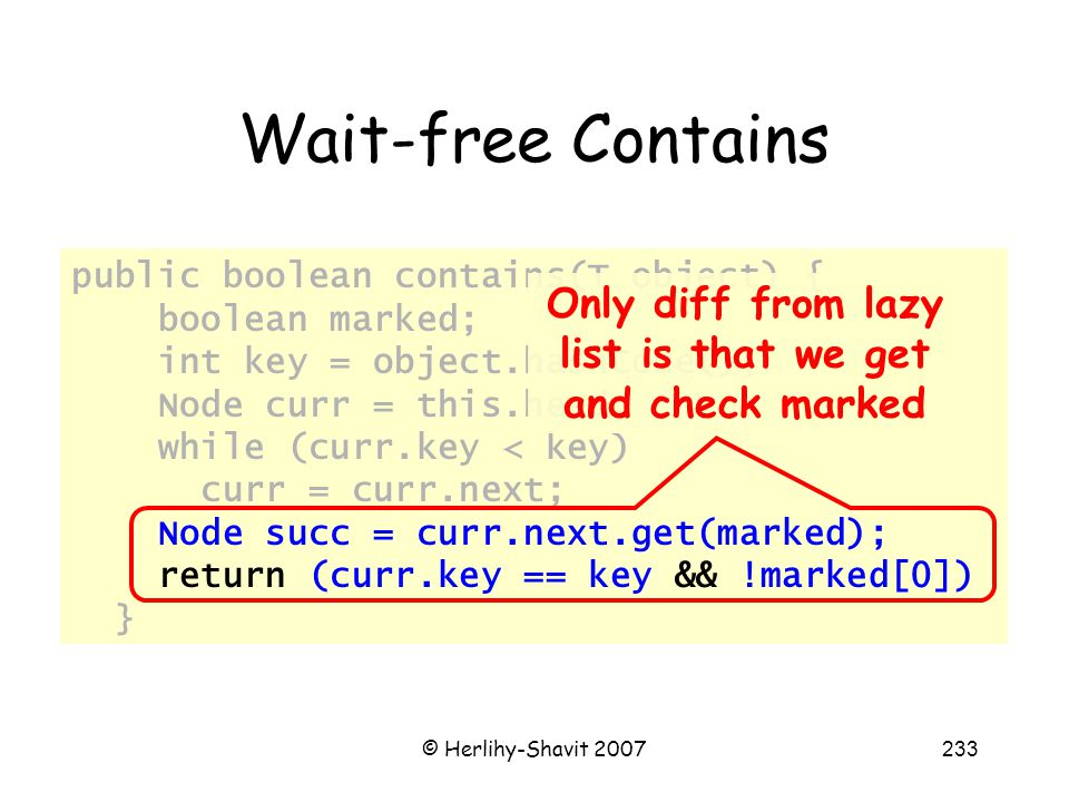 © Herlihy-Shavit 2007233 Wait-free Contains public boolean contains(T object) { boolean marked; int key = object.hashCode(); Node curr = this.head; while (curr.key < key) curr = curr.next; Node succ = curr.next.get(marked); return (curr.key == key && !marked[0]) } Only diff from lazy list is that we get and check marked