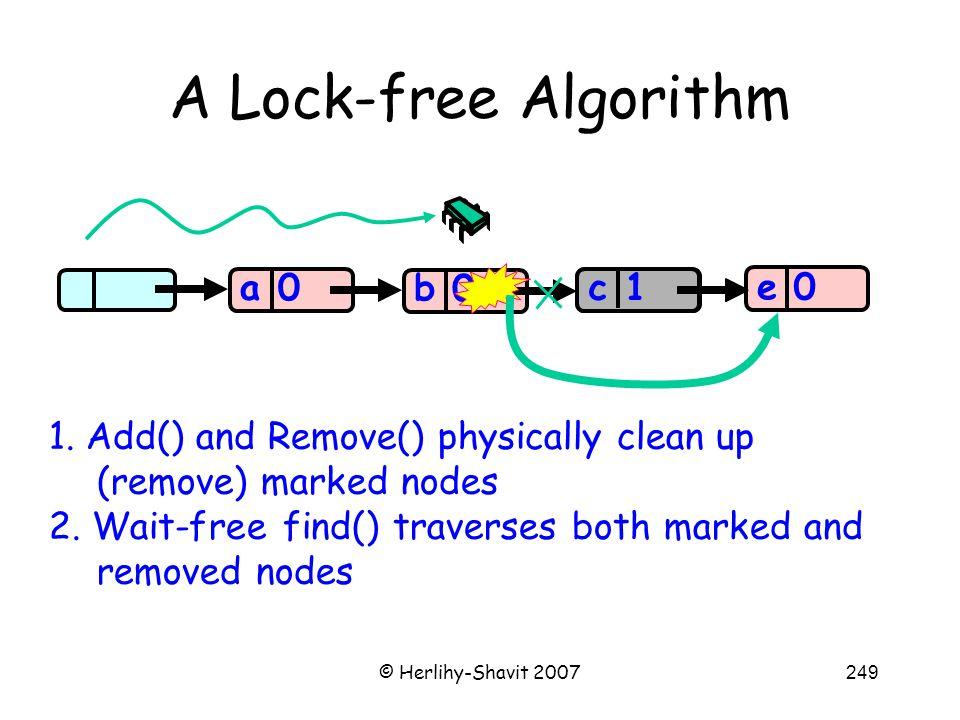 © Herlihy-Shavit 2007249 A Lock-free Algorithm a 0 0 0 a b c 0 e 1 c 1.