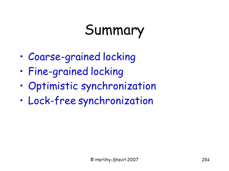 © Herlihy-Shavit 2007254 Summary Coarse-grained locking Fine-grained locking Optimistic synchronization Lock-free synchronization