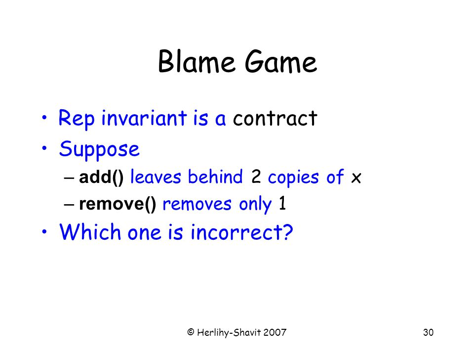 © Herlihy-Shavit 200730 Blame Game Rep invariant is a contract Suppose –add() leaves behind 2 copies of x –remove() removes only 1 Which one is incorrect?
