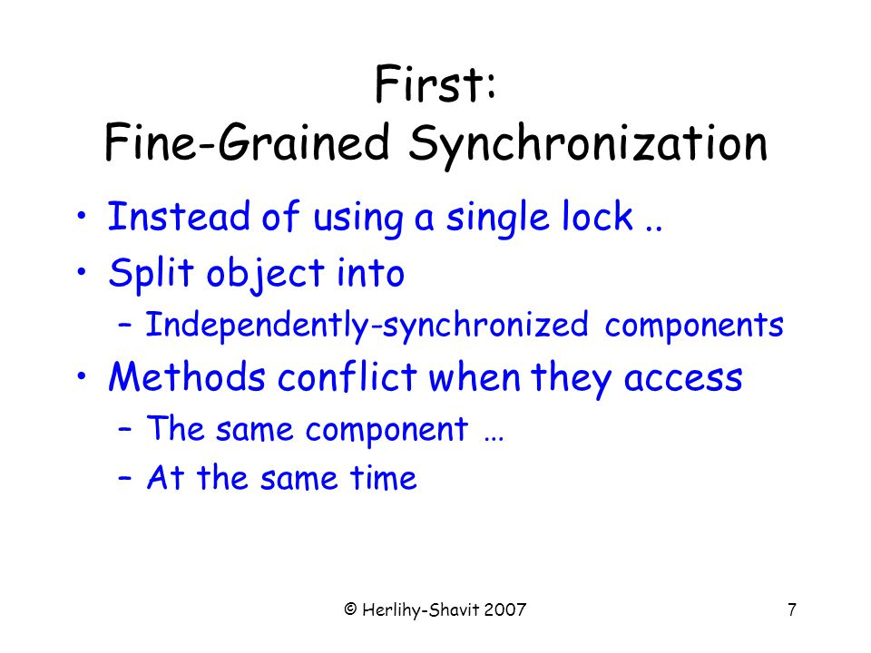 © Herlihy-Shavit 20077 First: Fine-Grained Synchronization Instead of using a single lock..