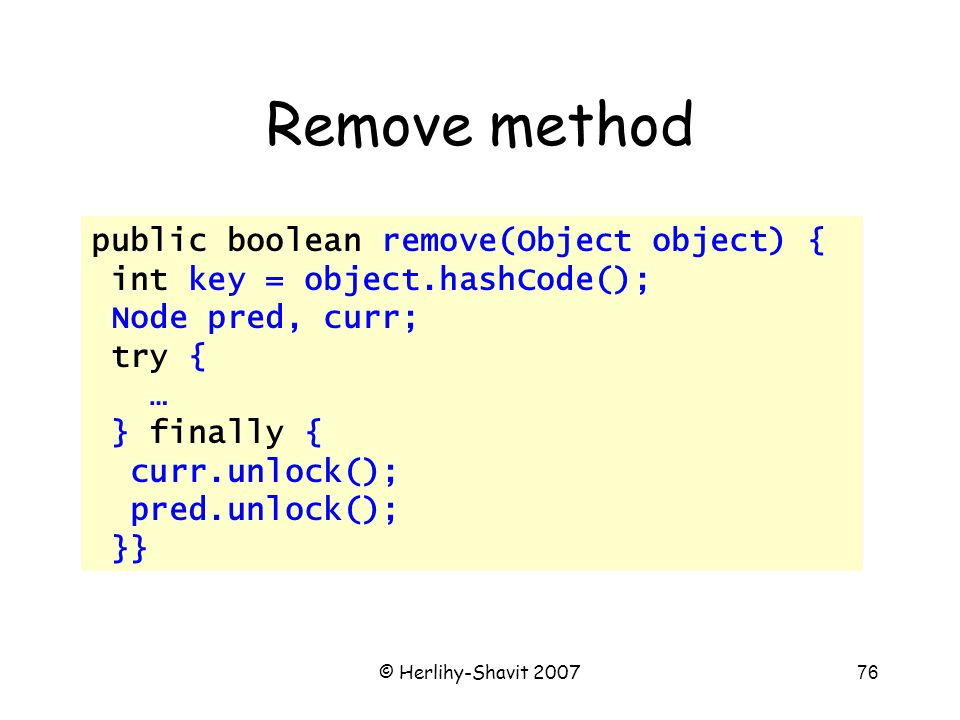 © Herlihy-Shavit 200776 Remove method public boolean remove(Object object) { int key = object.hashCode(); Node pred, curr; try { … } finally { curr.unlock(); pred.unlock(); }}