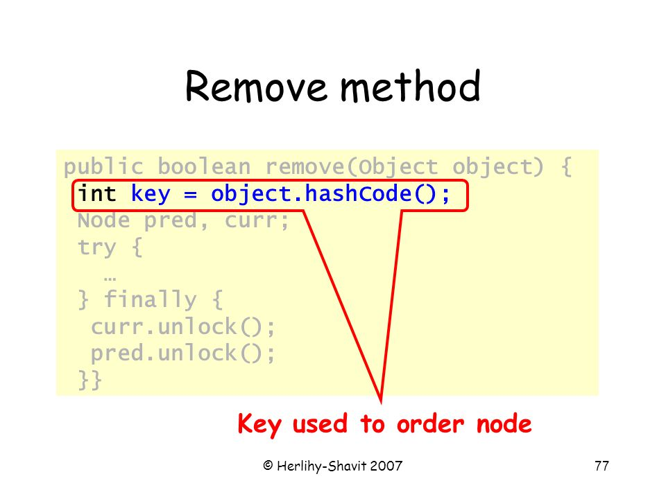 © Herlihy-Shavit 200777 Remove method public boolean remove(Object object) { int key = object.hashCode(); Node pred, curr; try { … } finally { curr.unlock(); pred.unlock(); }} Key used to order node