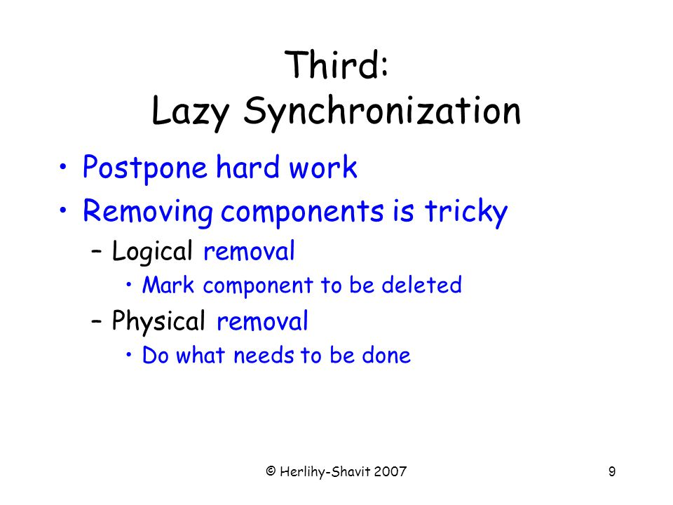 © Herlihy-Shavit 20079 Third: Lazy Synchronization Postpone hard work Removing components is tricky –Logical removal Mark component to be deleted –Physical removal Do what needs to be done