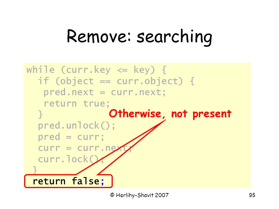 © Herlihy-Shavit 200795 Remove: searching while (curr.key <= key) { if (object == curr.object) { pred.next = curr.next; return true; } pred.unlock(); pred = curr; curr = curr.next; curr.lock(); } return false; Otherwise, not present