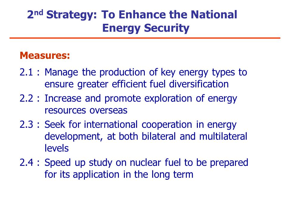 2 nd Strategy: To Enhance the National Energy Security Measures: 2.1 :Manage the production of key energy types to ensure greater efficient fuel diversification 2.2 :Increase and promote exploration of energy resources overseas 2.3 :Seek for international cooperation in energy development, at both bilateral and multilateral levels 2.4 :Speed up study on nuclear fuel to be prepared for its application in the long term