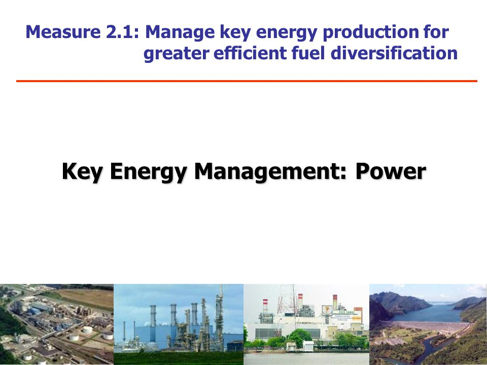 Measure 2.1: Manage key energy production for greater efficient fuel diversification Key Energy Management: Power