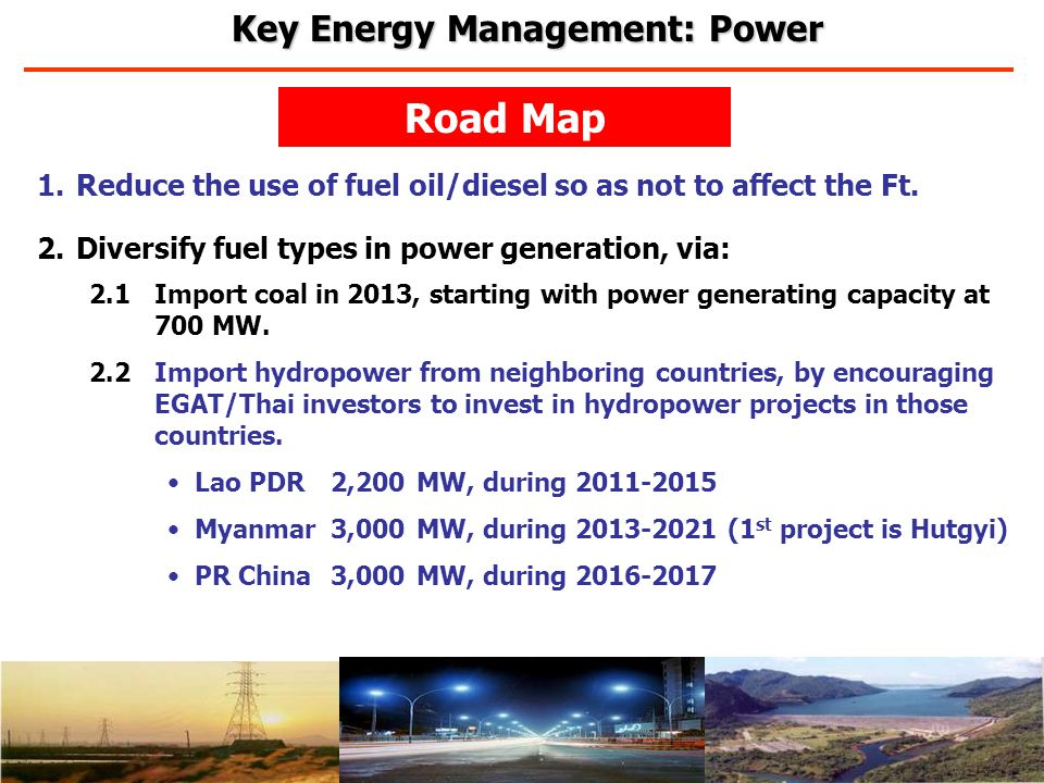 Road Map 1.Reduce the use of fuel oil/diesel so as not to affect the Ft. 2.Diversify fuel types in power generation, via: 2.1Import coal in 2013, star