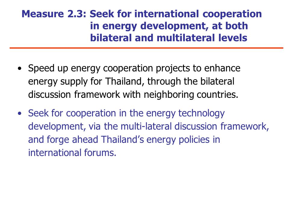 Measure 2.3: Seek for international cooperation in energy development, at both bilateral and multilateral levels Speed up energy cooperation projects to enhance energy supply for Thailand, through the bilateral discussion framework with neighboring countries.