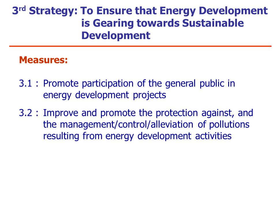 Measures: 3.1 :Promote participation of the general public in energy development projects 3.2 :Improve and promote the protection against, and the management/control/alleviation of pollutions resulting from energy development activities 3 rd Strategy: To Ensure that Energy Development is Gearing towards Sustainable Development