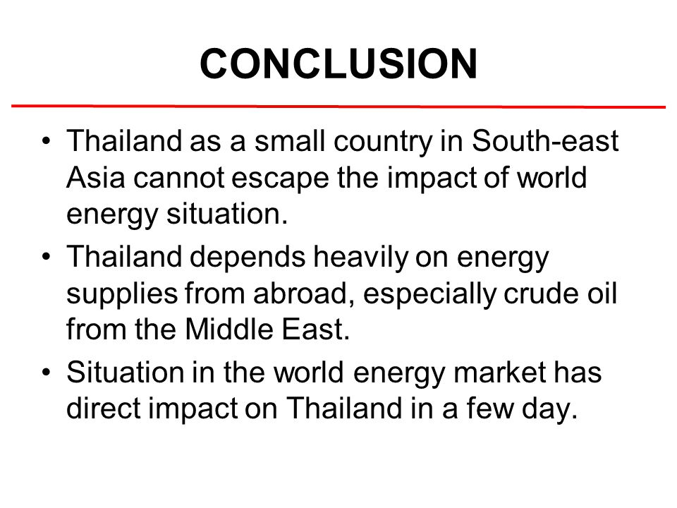 CONCLUSION Thailand as a small country in South-east Asia cannot escape the impact of world energy situation. Thailand depends heavily on energy suppl
