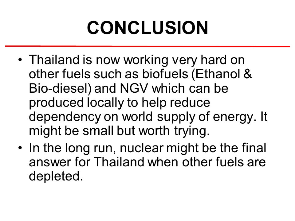 CONCLUSION Thailand is now working very hard on other fuels such as biofuels (Ethanol & Bio-diesel) and NGV which can be produced locally to help reduce dependency on world supply of energy.