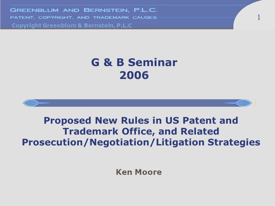 Copyright Greenblum & Bernstein, P.L.C 1 Ken Moore Proposed New Rules in US Patent and Trademark Office, and Related Prosecution/Negotiation/Litigation Strategies G & B Seminar 2006