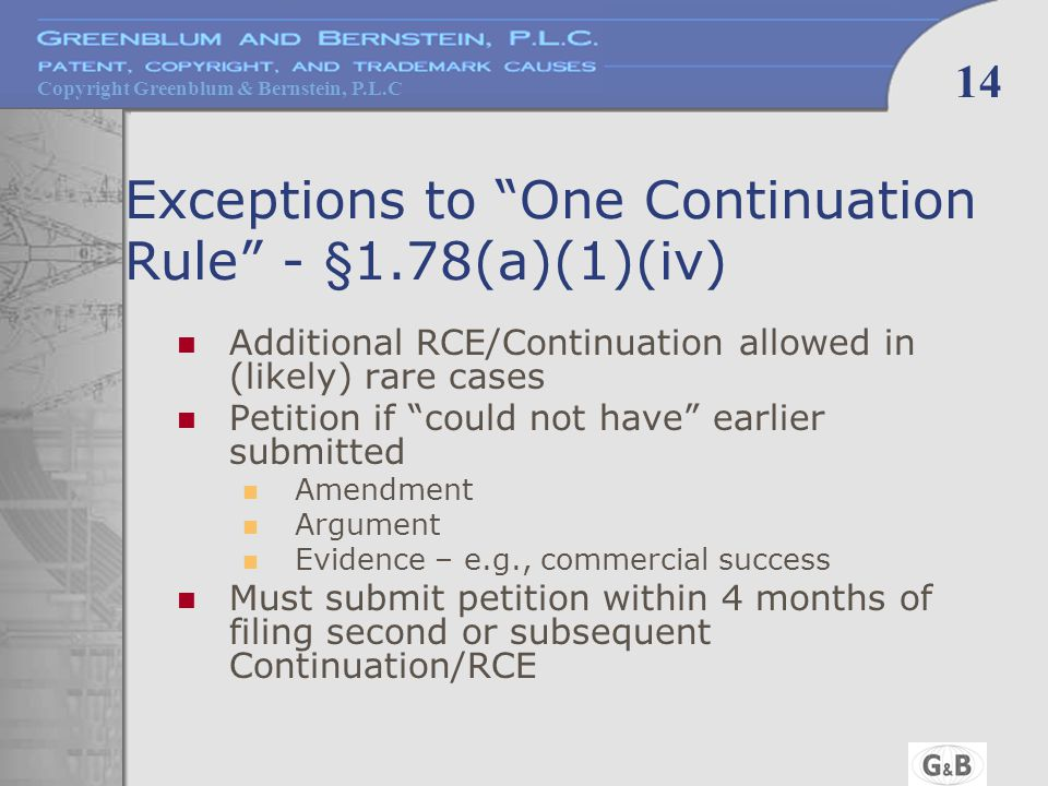 Copyright Greenblum & Bernstein, P.L.C 14 Exceptions to One Continuation Rule - §1.78(a)(1)(iv) Additional RCE/Continuation allowed in (likely) rare cases Petition if could not have earlier submitted Amendment Argument Evidence – e.g., commercial success Must submit petition within 4 months of filing second or subsequent Continuation/RCE