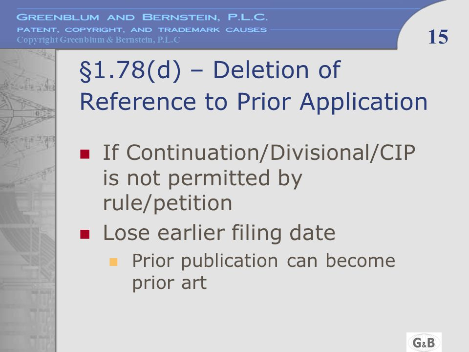 Copyright Greenblum & Bernstein, P.L.C 15 §1.78(d) – Deletion of Reference to Prior Application If Continuation/Divisional/CIP is not permitted by rule/petition Lose earlier filing date Prior publication can become prior art
