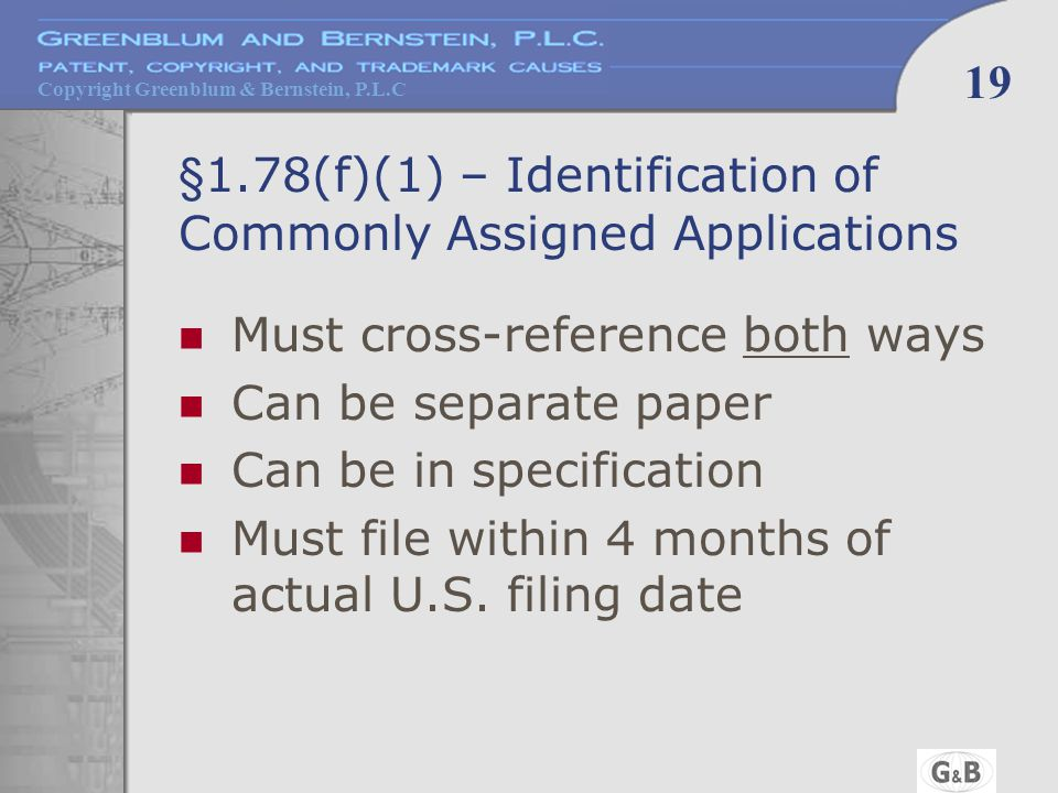 Copyright Greenblum & Bernstein, P.L.C 19 §1.78(f)(1) – Identification of Commonly Assigned Applications Must cross-reference both ways Can be separat