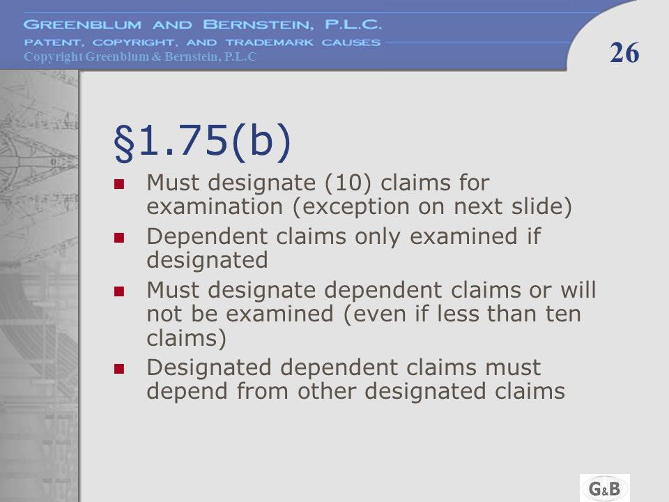 Copyright Greenblum & Bernstein, P.L.C 26 §1.75(b) Must designate (10) claims for examination (exception on next slide) Dependent claims only examined