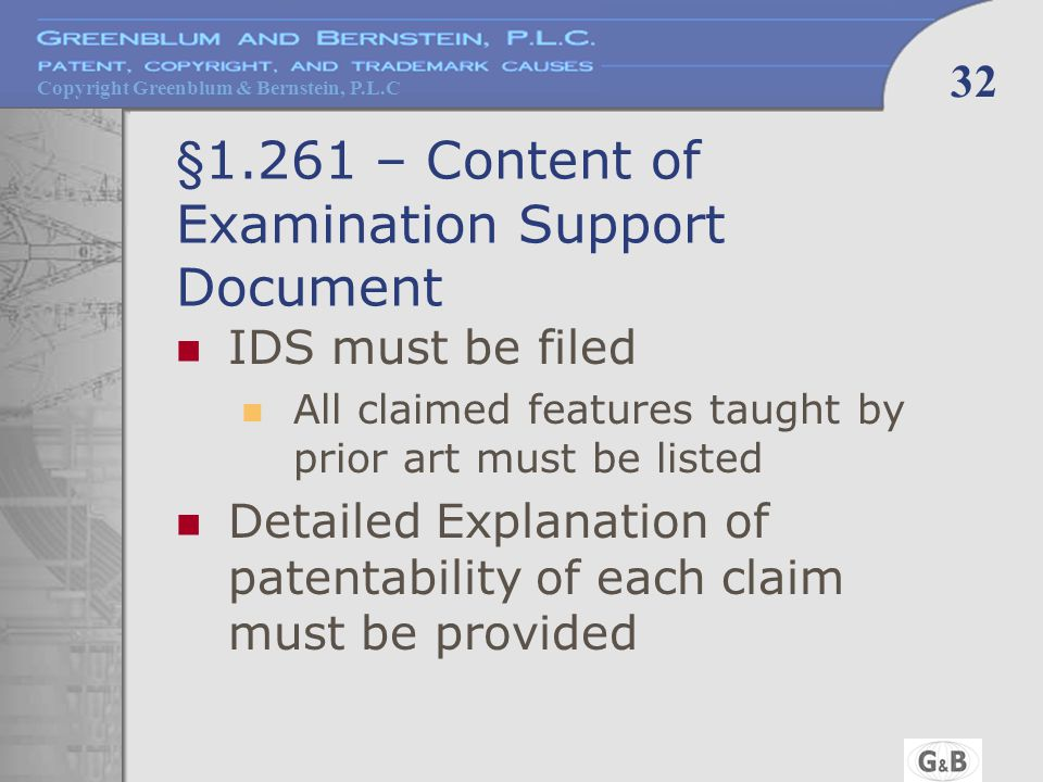 Copyright Greenblum & Bernstein, P.L.C 32 §1.261 – Content of Examination Support Document IDS must be filed All claimed features taught by prior art must be listed Detailed Explanation of patentability of each claim must be provided