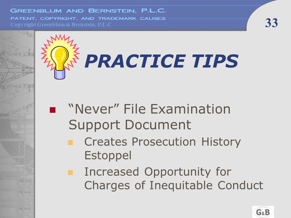 Copyright Greenblum & Bernstein, P.L.C 33 PRACTICE TIPS Never File Examination Support Document Creates Prosecution History Estoppel Increased Opportunity for Charges of Inequitable Conduct