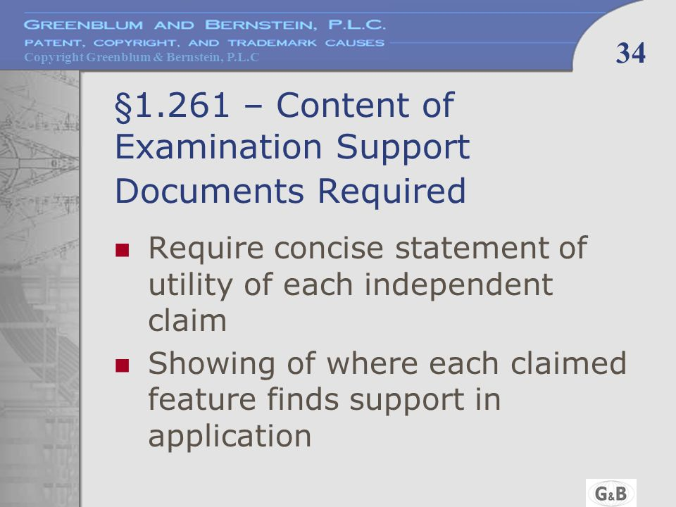 Copyright Greenblum & Bernstein, P.L.C 34 §1.261 – Content of Examination Support Documents Required Require concise statement of utility of each independent claim Showing of where each claimed feature finds support in application