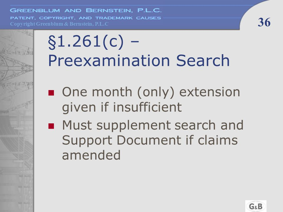 Copyright Greenblum & Bernstein, P.L.C 36 §1.261(c) – Preexamination Search One month (only) extension given if insufficient Must supplement search an
