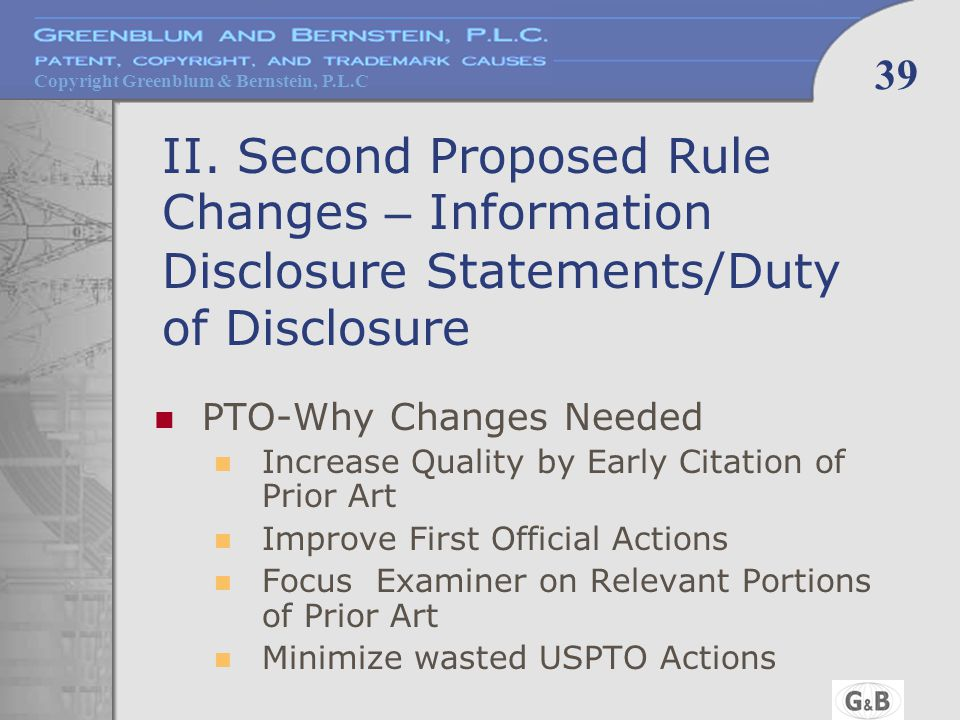 Copyright Greenblum & Bernstein, P.L.C 39 II. Second Proposed Rule Changes – Information Disclosure Statements/Duty of Disclosure PTO-Why Changes Need