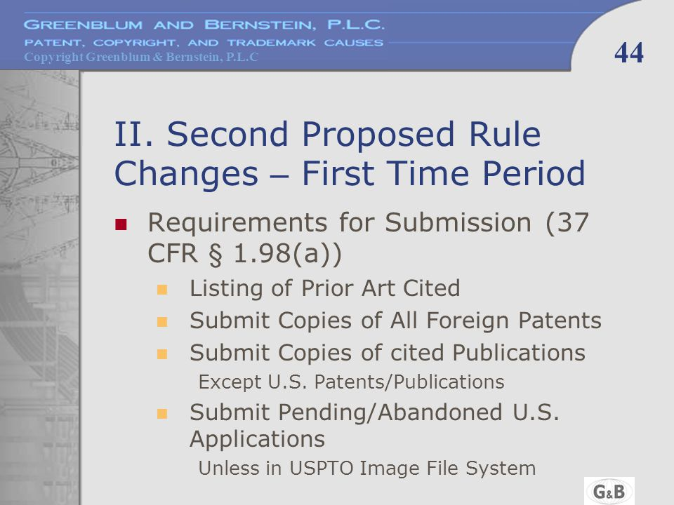 Copyright Greenblum & Bernstein, P.L.C 44 II. Second Proposed Rule Changes – First Time Period Requirements for Submission (37 CFR § 1.98(a)) Listing