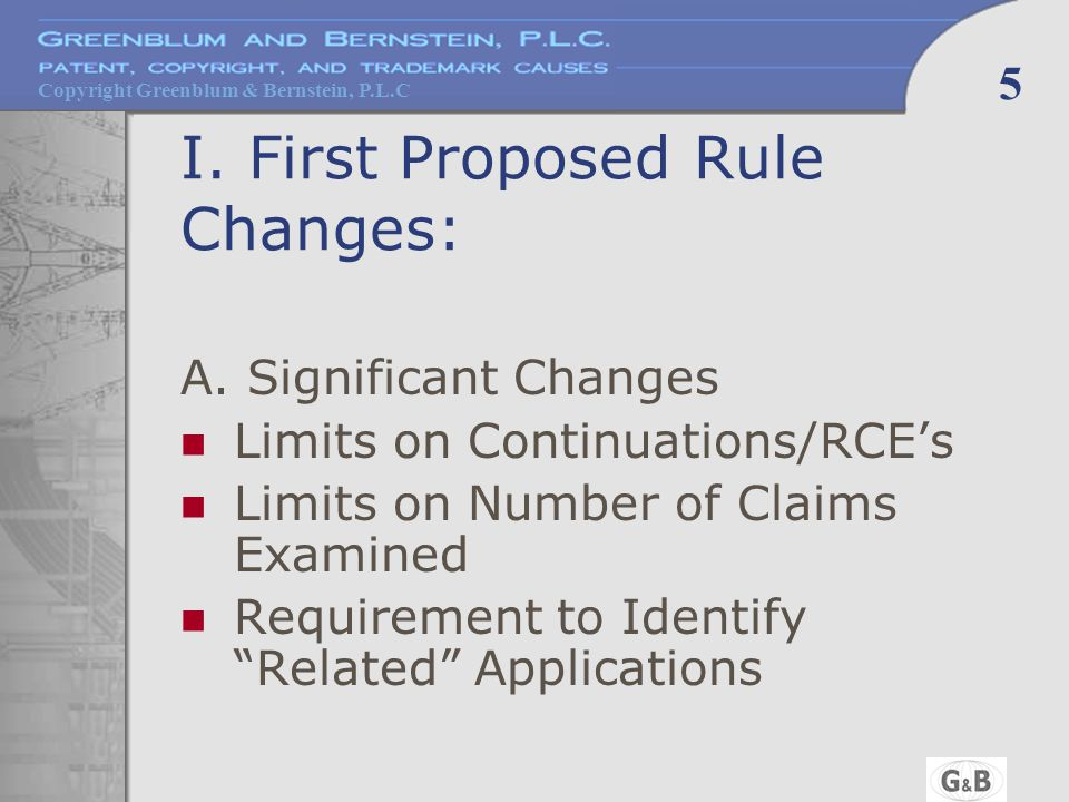 Copyright Greenblum & Bernstein, P.L.C 5 I. First Proposed Rule Changes: A. Significant Changes Limits on Continuations/RCE's Limits on Number of Clai