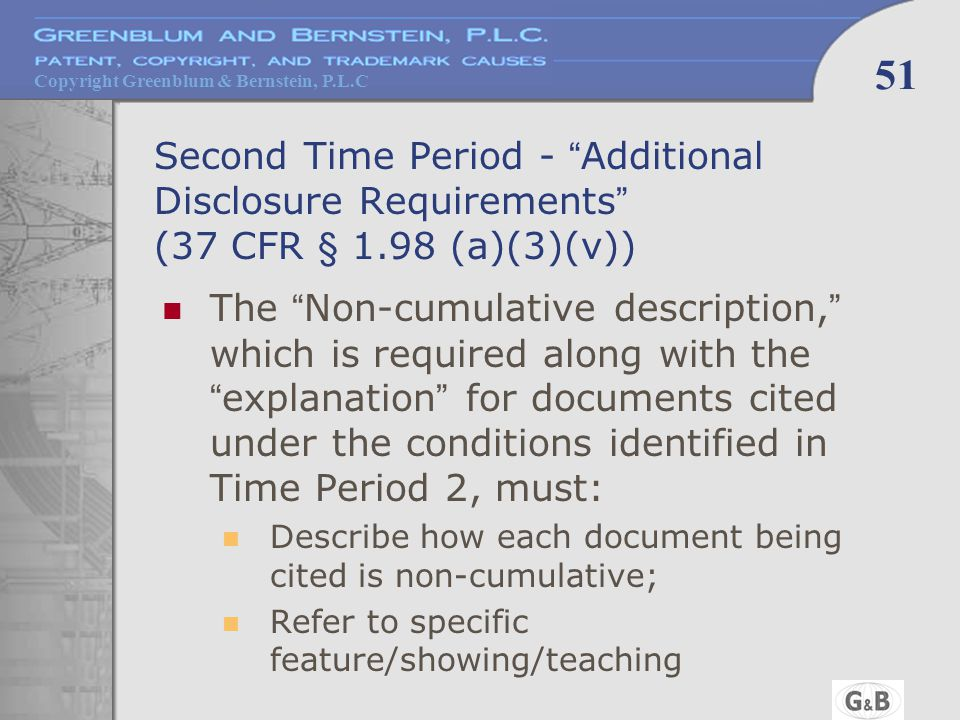Copyright Greenblum & Bernstein, P.L.C 51 Second Time Period - Additional Disclosure Requirements (37 CFR § 1.98 (a)(3)(v)) The Non-cumulative description, which is required along with the explanation for documents cited under the conditions identified in Time Period 2, must: Describe how each document being cited is non-cumulative; Refer to specific feature/showing/teaching