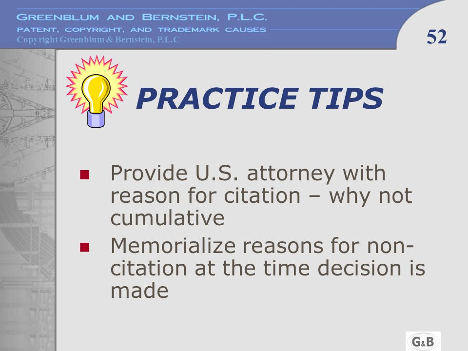Copyright Greenblum & Bernstein, P.L.C 52 PRACTICE TIPS Provide U.S. attorney with reason for citation – why not cumulative Memorialize reasons for no