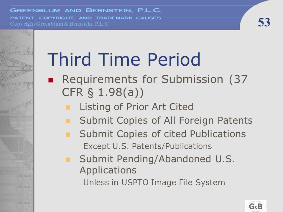Copyright Greenblum & Bernstein, P.L.C 53 Third Time Period Requirements for Submission (37 CFR § 1.98(a)) Listing of Prior Art Cited Submit Copies of All Foreign Patents Submit Copies of cited Publications Except U.S.