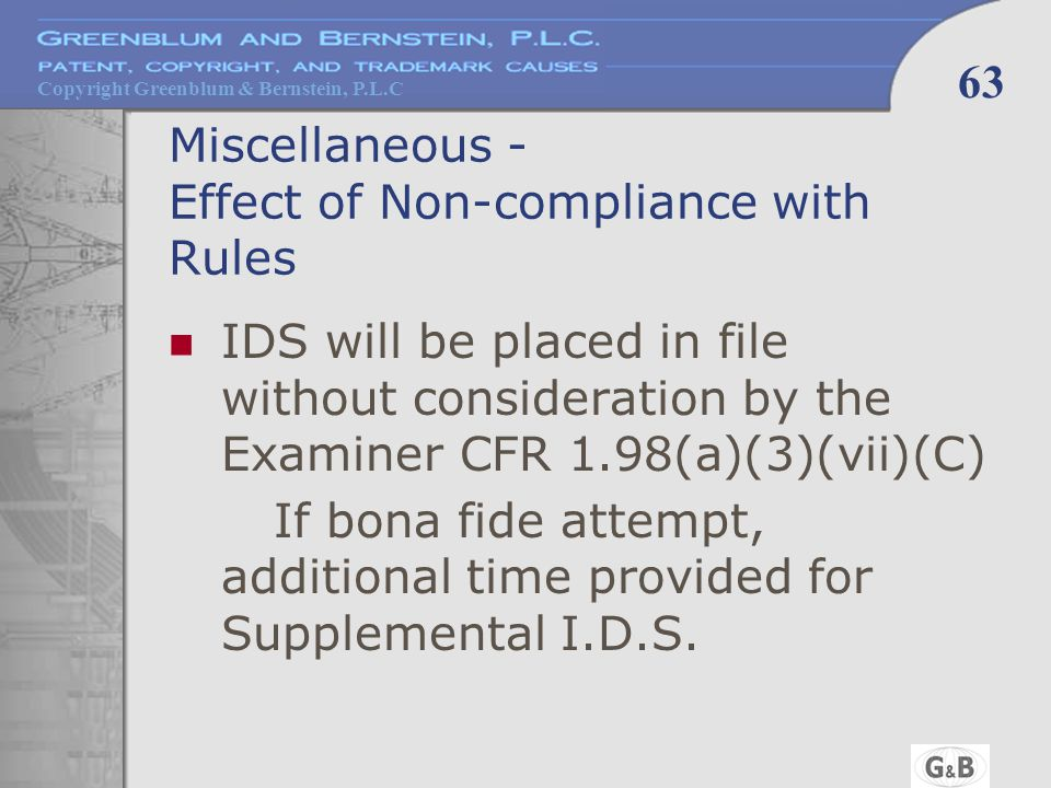 Copyright Greenblum & Bernstein, P.L.C 63 Miscellaneous - Effect of Non-compliance with Rules IDS will be placed in file without consideration by the Examiner CFR 1.98(a)(3)(vii)(C) If bona fide attempt, additional time provided for Supplemental I.D.S.