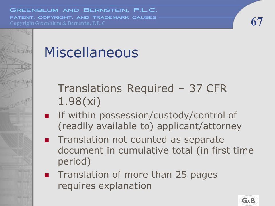 Copyright Greenblum & Bernstein, P.L.C 67 Miscellaneous Translations Required – 37 CFR 1.98(xi) If within possession/custody/control of (readily available to) applicant/attorney Translation not counted as separate document in cumulative total (in first time period) Translation of more than 25 pages requires explanation
