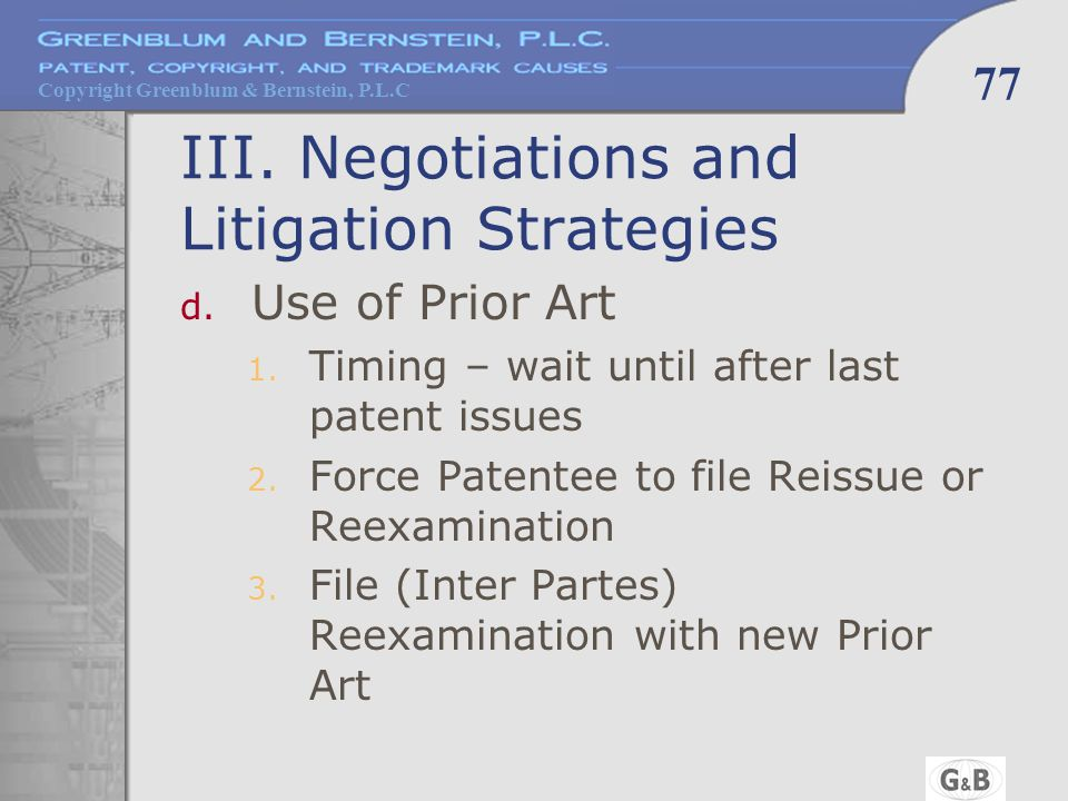 Copyright Greenblum & Bernstein, P.L.C 77 III. Negotiations and Litigation Strategies d. Use of Prior Art 1. Timing – wait until after last patent iss
