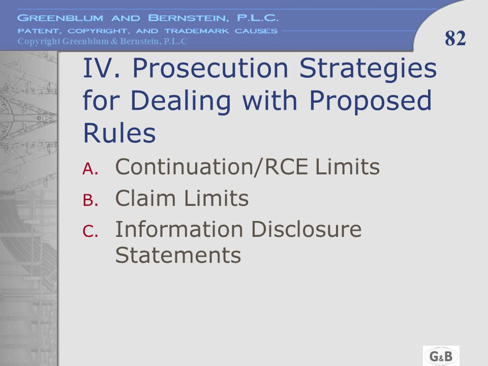 Copyright Greenblum & Bernstein, P.L.C 82 IV. Prosecution Strategies for Dealing with Proposed Rules A. Continuation/RCE Limits B. Claim Limits C. Inf