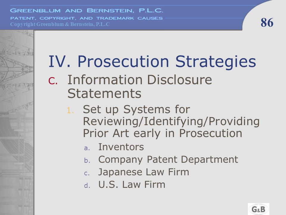 Copyright Greenblum & Bernstein, P.L.C 86 IV. Prosecution Strategies C. Information Disclosure Statements 1. Set up Systems for Reviewing/Identifying/