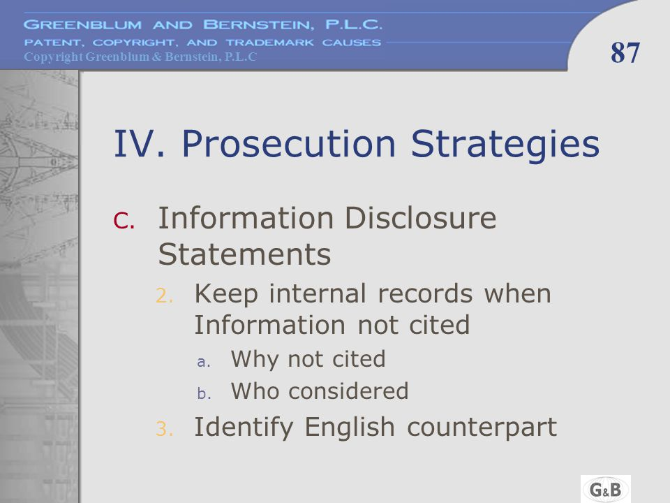 Copyright Greenblum & Bernstein, P.L.C 87 IV. Prosecution Strategies C. Information Disclosure Statements 2. Keep internal records when Information no