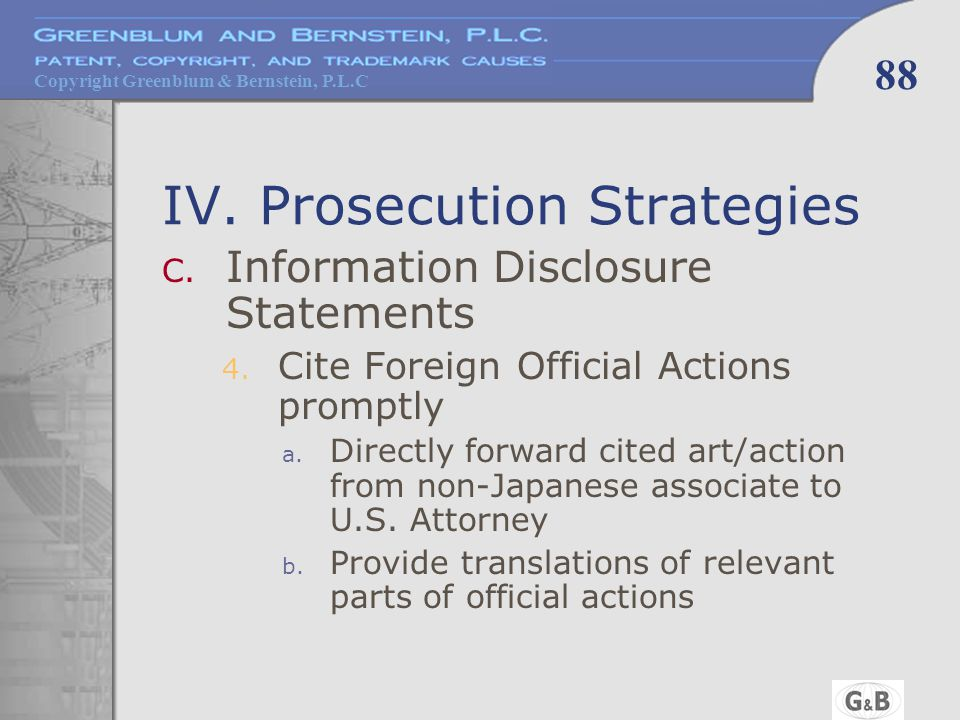 Copyright Greenblum & Bernstein, P.L.C 88 IV. Prosecution Strategies C. Information Disclosure Statements 4. Cite Foreign Official Actions promptly a.
