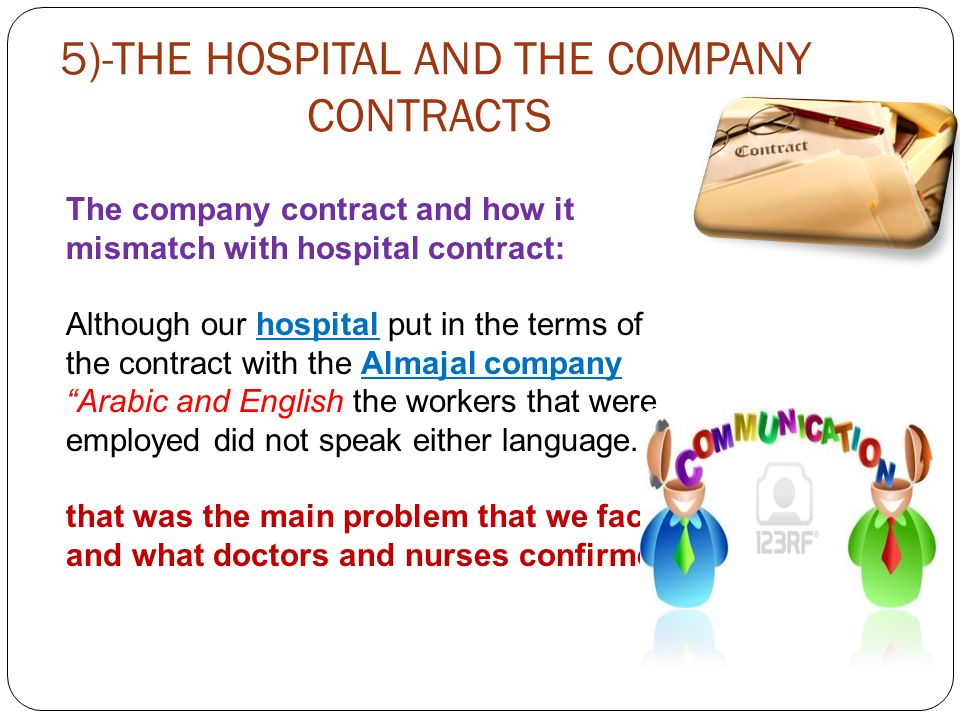 5)-THE HOSPITAL AND THE COMPANY CONTRACTS The company contract and how it mismatch with hospital contract: Although our hospital put in the terms of the contract with the Almajal company Arabic and English the workers that were employed did not speak either language.