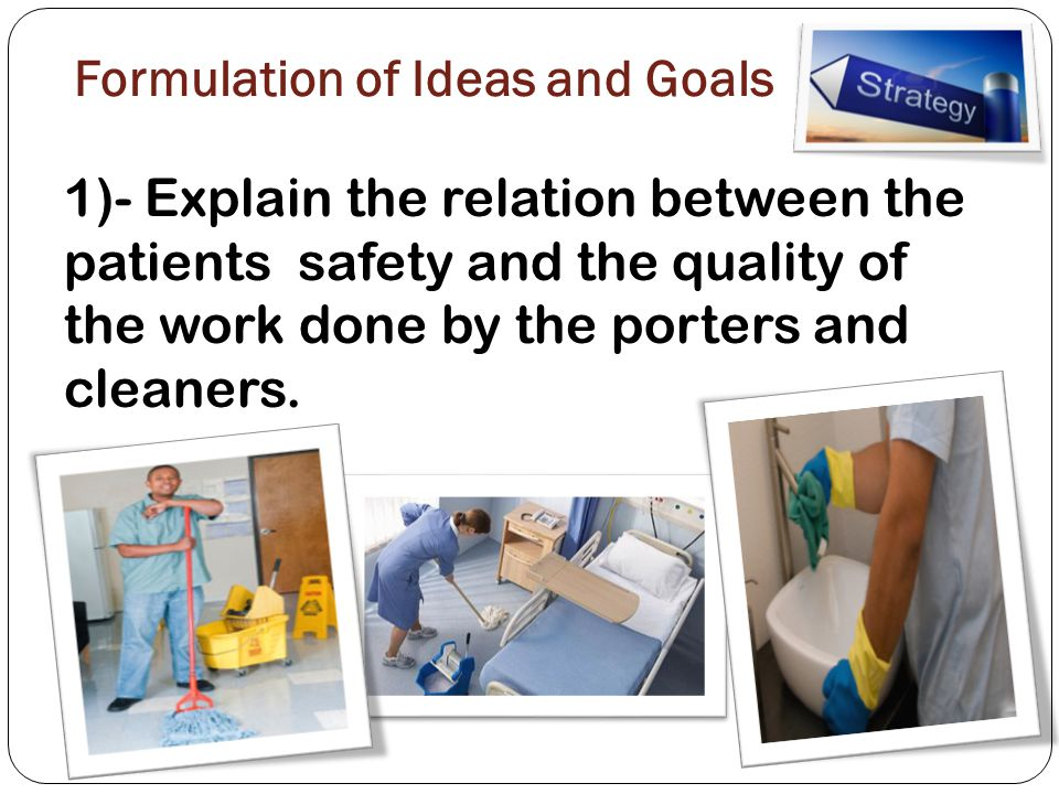 Formulation of Ideas and Goals 1)- Explain the relation between the patients safety and the quality of the work done by the porters and cleaners.