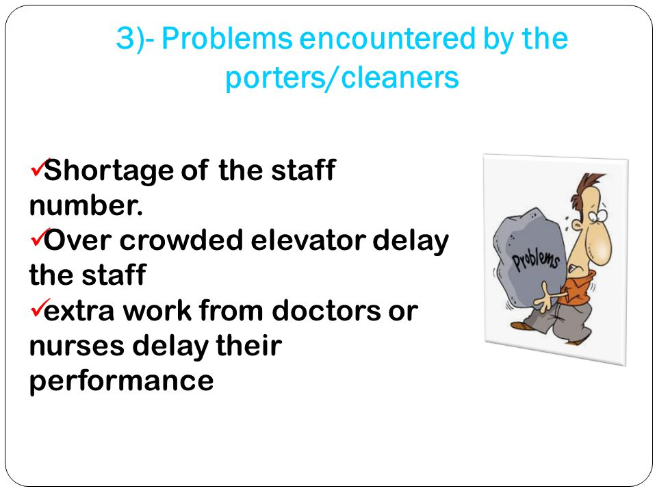 3)- Problems encountered by the porters/cleaners Shortage of the staff number.