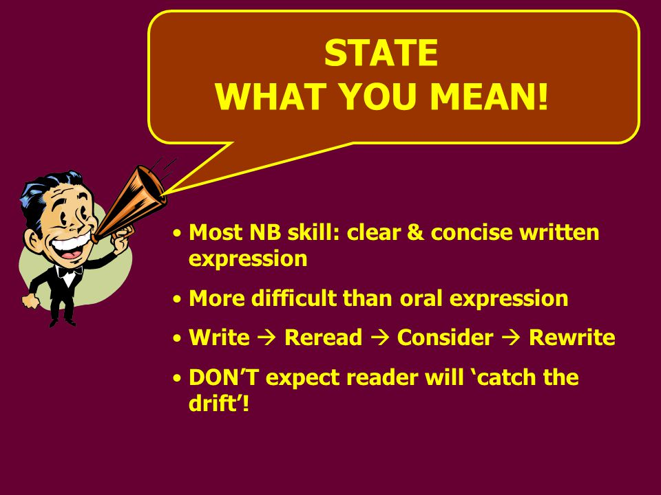 RULES TO STATE WHAT YOU MEAN 1)Shortest meaningful WORD 2)Avoid unnecessary CLAUSES 3)Short sentences 4)ONE issue per paragraph 5)Use punctuation correctly 6)Consider physical presentation of writing
