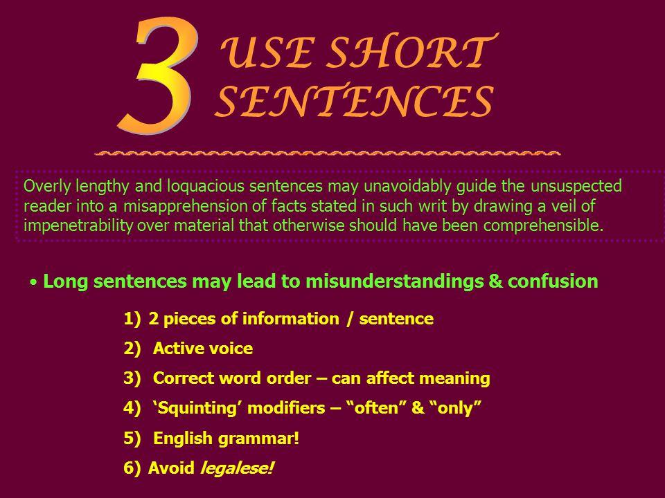USE SHORT SENTENCES 1)2 pieces of information / sentence 2) Active voice 3) Correct word order – can affect meaning 4) 'Squinting' modifiers – often & only 5) English grammar.