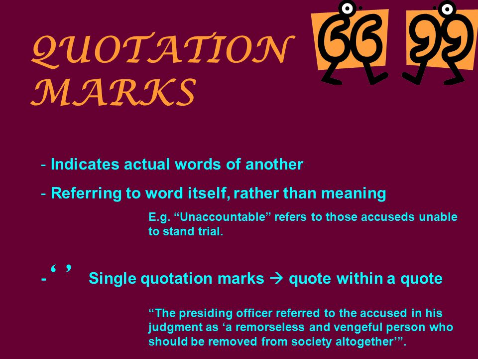 QUOTATION MARKS - Indicates actual words of another - Referring to word itself, rather than meaning E.g.