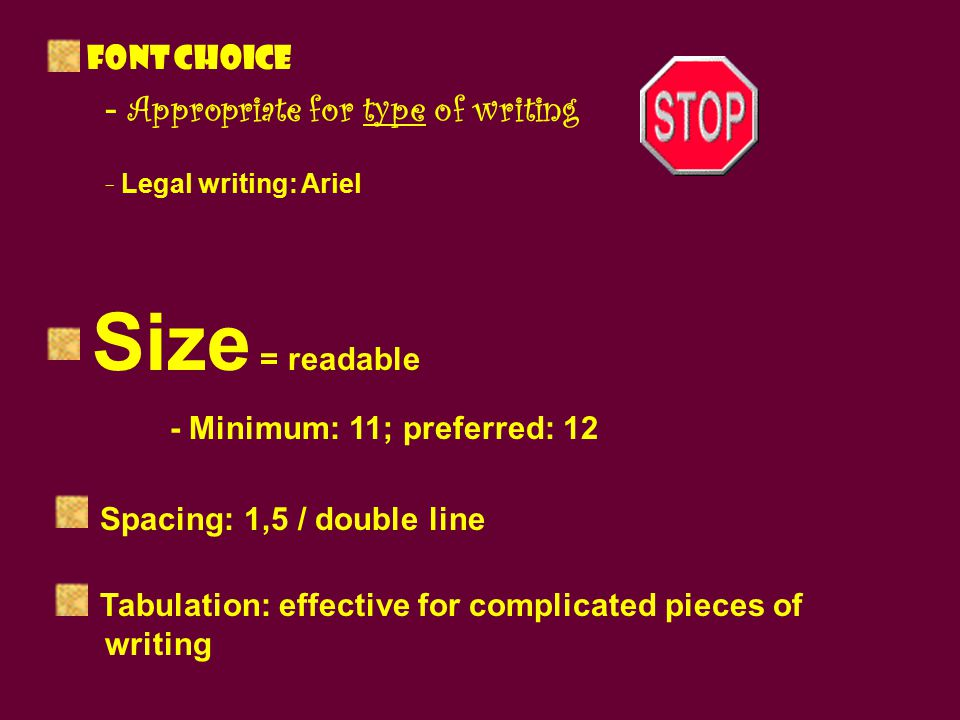 Font choice - Appropriate for type of writing - Legal writing: Ariel Size = readable - Minimum: 11; preferred: 12 Spacing: 1,5 / double line Tabulation: effective for complicated pieces of writing