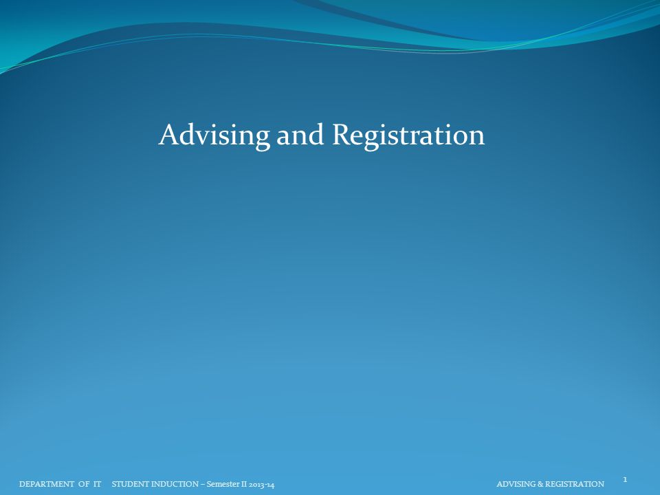 Advising and Registration DEPARTMENT OF IT STUDENT INDUCTION – Semester II 2013-14 ADVISING & REGISTRATION 1