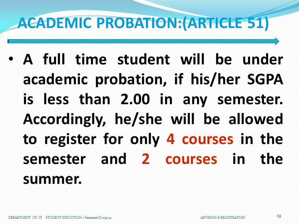 19 ACADEMIC PROBATION:(ARTICLE 51) A full time student will be under academic probation, if his/her SGPA is less than 2.00 in any semester.