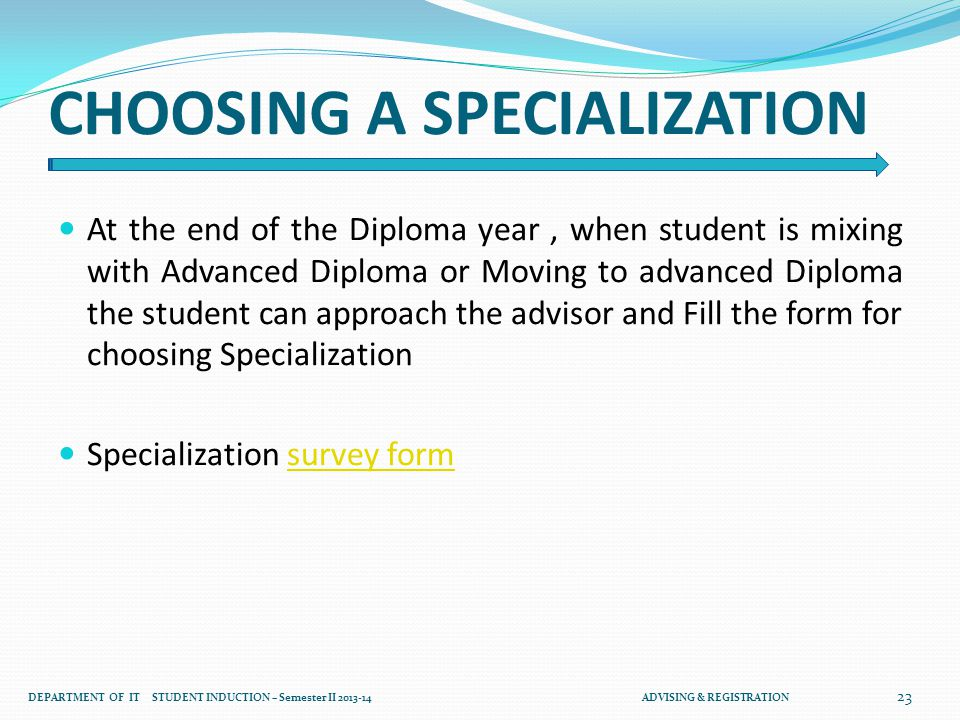 CHOOSING A SPECIALIZATION At the end of the Diploma year, when student is mixing with Advanced Diploma or Moving to advanced Diploma the student can approach the advisor and Fill the form for choosing Specialization Specialization survey formsurvey form 23 DEPARTMENT OF IT STUDENT INDUCTION – Semester II 2013-14 ADVISING & REGISTRATION