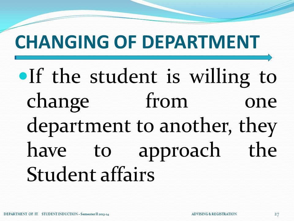 CHANGING OF DEPARTMENT If the student is willing to change from one department to another, they have to approach the Student affairs 27 DEPARTMENT OF IT STUDENT INDUCTION – Semester II 2013-14 ADVISING & REGISTRATION